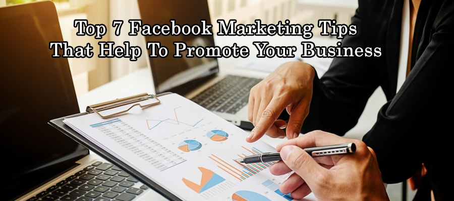 Top 7 Facebook Marketing Tips that help to Promote Your Business
